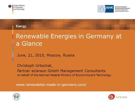 Energy www.renewables-made-in-germany.com/ Renewable Energies in Germany at a Glance June, 21, 2010, Moscow, Russia Christoph Urbschat, Partner eclareon.