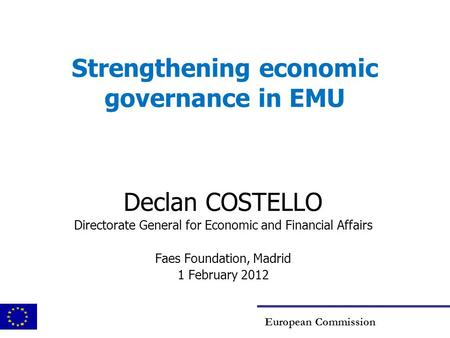 Strengthening economic governance in EMU Declan COSTELLO Directorate General for Economic and Financial Affairs Faes Foundation, Madrid 1 February 2012.