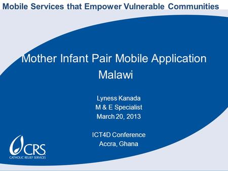 Mother Infant Pair Mobile Application Malawi Lyness Kanada M & E Specialist March 20, 2013 ICT4D Conference Accra, Ghana Mobile Services that Empower Vulnerable.