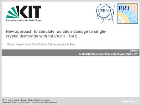 New approach to simulate radiation damage to single-crystal diamonds with SILVACO TCAD Florian Kassel, Moritz Guthoff, Anne Dabrowski, Wim de Boer.