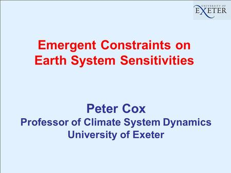 Emergent Constraints on Earth System Sensitivities Peter Cox Professor of Climate System Dynamics University of Exeter.
