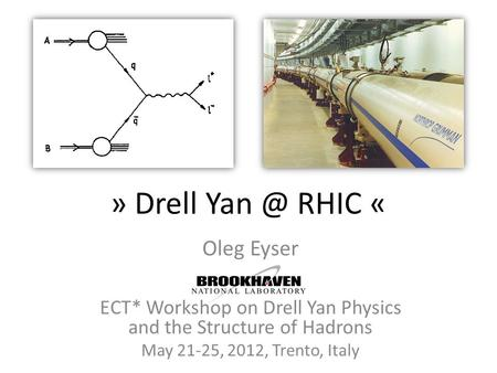 » Drell RHIC « Oleg Eyser ECT* Workshop on Drell Yan Physics and the Structure of Hadrons May 21-25, 2012, Trento, Italy.