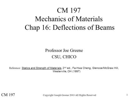 Copyright Joseph Greene 2003 All Rights Reserved 1 CM 197 Mechanics of Materials Chap 16: Deflections of Beams Professor Joe Greene CSU, CHICO Reference: