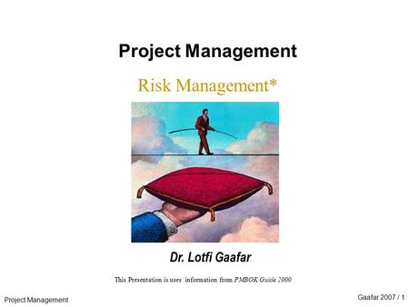 Project Management Gaafar 2007 / 1 This Presentation is uses information from PMBOK Guide 2000 Project Management Risk Management* Dr. Lotfi Gaafar.
