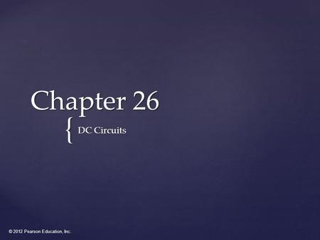 © 2012 Pearson Education, Inc. { Chapter 26 DC Circuits.
