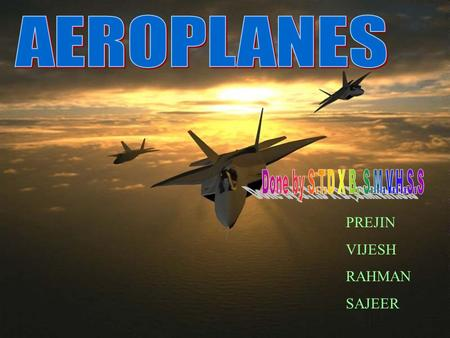 PREJIN VIJESH RAHMAN SAJEER. Heavier than air aerodynes, including autogyros, helicopters and variants, and conventional fixed-wing aircraft: aeroplanes.