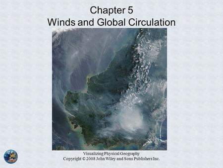 Visualizing Physical Geography Copyright © 2008 John Wiley and Sons Publishers Inc. Chapter 5 Winds and Global Circulation.