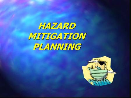 HAZARD MITIGATION PLANNING What is Hazard Mitigation? Any action taken to reduce future disaster losses.