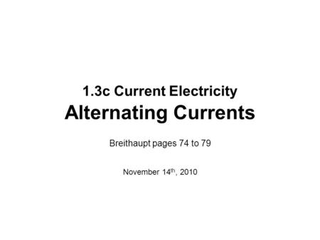1.3c Current Electricity Alternating Currents Breithaupt pages 74 to 79 November 14 th, 2010.