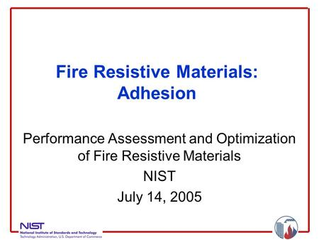Fire Resistive Materials: Adhesion Performance Assessment and Optimization of Fire Resistive Materials NIST July 14, 2005.