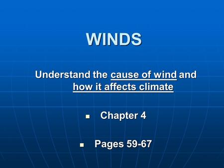WINDS Understand the cause of wind and how it affects climate Chapter 4 Chapter 4 Pages 59-67 Pages 59-67.