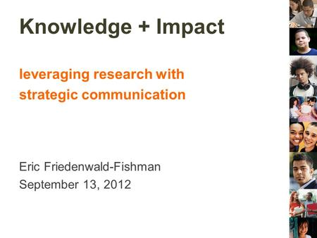 Knowledge + Impact leveraging research with strategic communication Eric Friedenwald-Fishman September 13, 2012.
