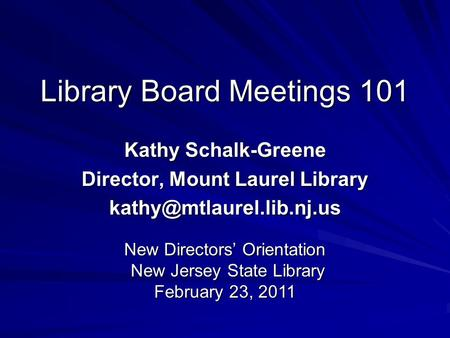 Library Board Meetings 101 Kathy Schalk-Greene Director, Mount Laurel Library New Directors' Orientation New Jersey State Library.