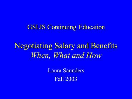 GSLIS Continuing Education Negotiating Salary and Benefits When, What and How Laura Saunders Fall 2003.