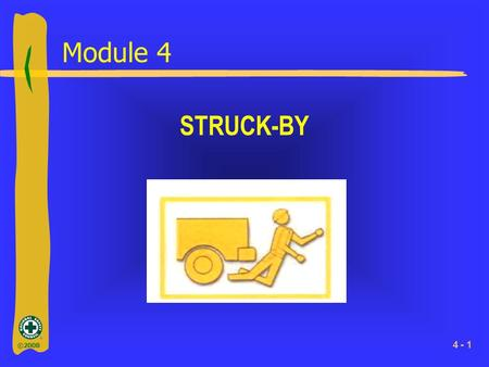 ©2008 4 - 1 Module 4 STRUCK-BY. ©2008 4 - 2 What You Will Learn ►Important facts about struck-by injuries ►Important terms relating to struck-by.