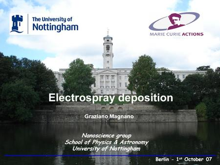 Electrospray deposition Graziano Magnano Nanoscience group School of Physics & Astronomy University of Nottingham Berlin - 1 st October 07.