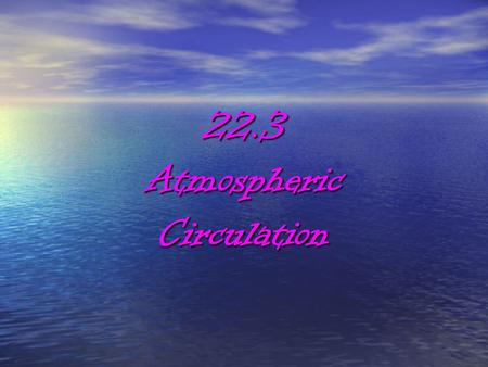 22.3AtmosphericCirculation. WIND The atmosphere is a mixture of gases The atmosphere is a mixture of gases Wind is the movement of these gases Wind is.