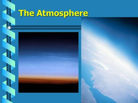 The Atmosphere BIG Idea: The composition, structure, and properties of Earth's atmosphere form the basis of Earth's weather and climate.The composition,