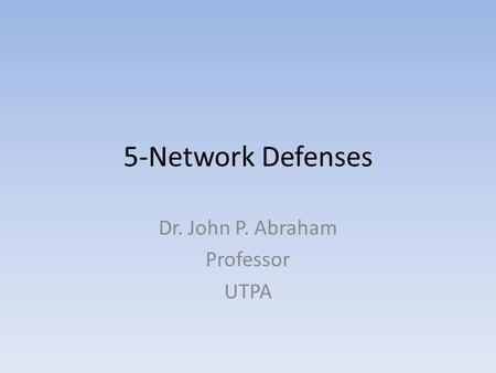 5-Network Defenses Dr. John P. Abraham Professor UTPA.