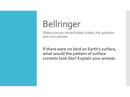 Bellringer Make sure you record today's date, the question and your answer. If there were no land on Earth's surface, what would the pattern of surface.