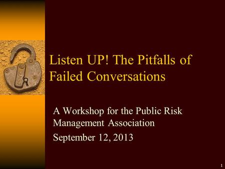 Listen UP! The Pitfalls of Failed Conversations A Workshop for the Public Risk Management Association September 12, 2013 1.