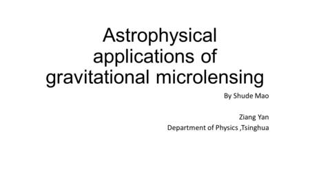 Astrophysical applications of gravitational microlensing By Shude Mao Ziang Yan Department of Physics,Tsinghua.