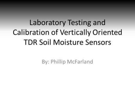 Laboratory Testing and Calibration of Vertically Oriented TDR Soil Moisture Sensors By: Phillip McFarland.