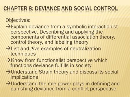 Objectives:  Explain deviance from a symbolic interactionist perspective. Describing and applying the components of differential association theory, control.
