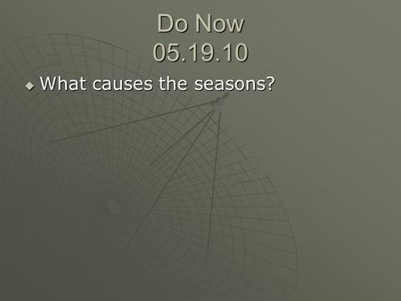 Do Now 05.19.10  What causes the seasons?. Objective  State the reasons for global wind patterns and <strong>ocean</strong> <strong>currents</strong>.