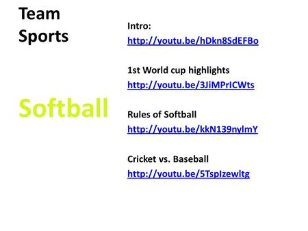 Team Sports Intro:  1st World cup highlights  Rules of Softball  Cricket.