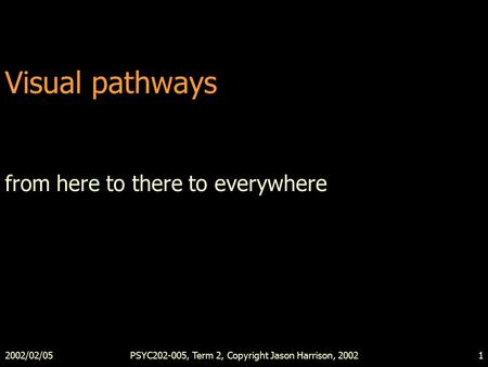 2002/02/05PSYC202-005, Term 2, Copyright Jason Harrison, 20021 Visual pathways from here to there to everywhere.