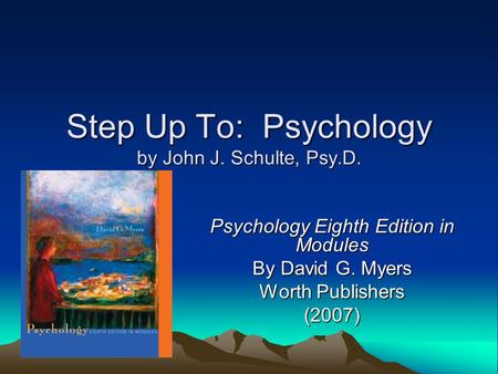 Step Up To: Psychology by John J. Schulte, Psy.D. Psychology Eighth Edition in Modules By David G. Myers Worth Publishers (2007)