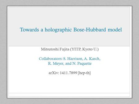 Towards a holographic Bose-Hubbard model Mitsutoshi Fujita (YITP, Kyoto U.) Collaborators: S. Harrison, A. Karch, R. Meyer, and N. Paquette arXiv: 1411.7899.