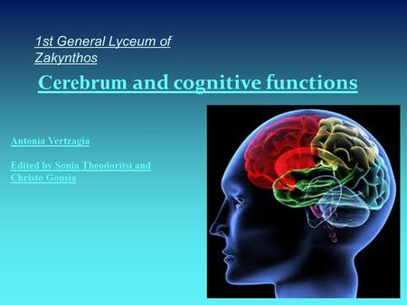 1st General Lyceum of Zakynthos Cerebrum and cognitive functions Antonia Vertzagia Edited by Sonia Theodoritsi and Christo Gousia.