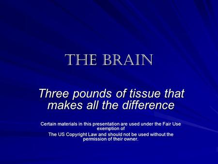 The Brain Three pounds of tissue that makes all the difference Certain materials in this presentation are used under the Fair Use exemption of The US Copyright.