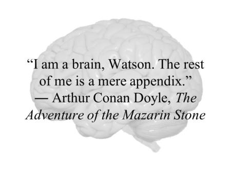 """I am a brain, Watson. The rest of me is a mere appendix"