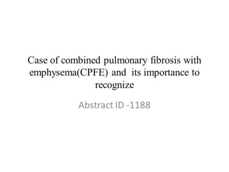 Case of combined pulmonary fibrosis with emphysema(CPFE) and its importance to recognize Abstract ID -1188.