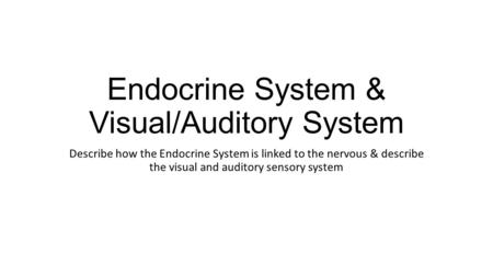 Endocrine System & Visual/Auditory System Describe how the Endocrine System is linked to the nervous & describe the visual and auditory sensory system.