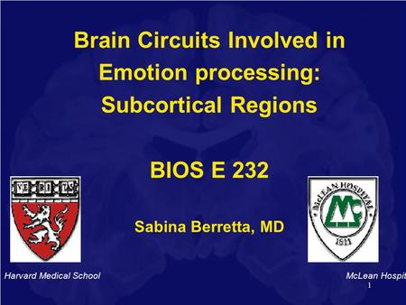 1 Brain Circuits Involved in Emotion processing: Subcortical Regions BIOS E 232 Sabina Berretta, MD Harvard Medical School McLean Hospital.