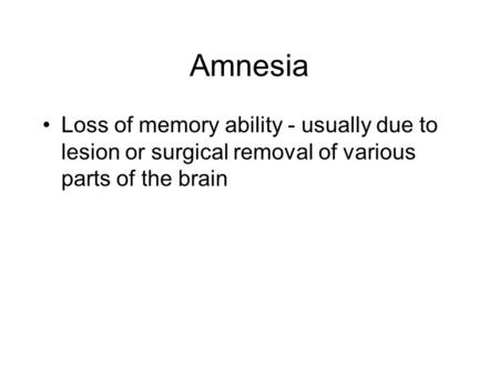 Amnesia Loss of memory ability - usually due to lesion or surgical removal of various parts of the brain.