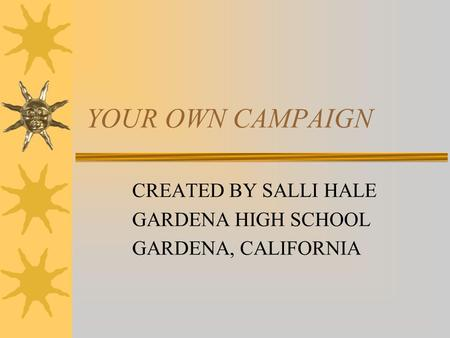 YOUR OWN CAMPAIGN CREATED BY SALLI HALE GARDENA HIGH SCHOOL GARDENA, CALIFORNIA.