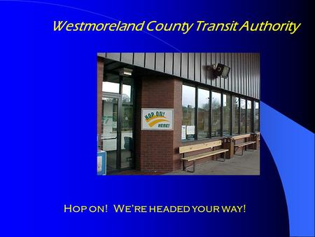 Westmoreland County Transit Authority Hop on! We're headed your way!