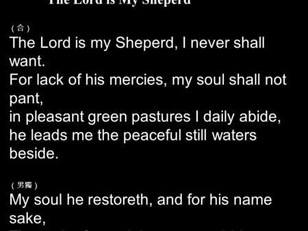 The Lord is My Sheperd (合) The Lord is my Sheperd, I never shall want. For lack of his mercies, my soul shall not pant, in pleasant green pastures I daily.
