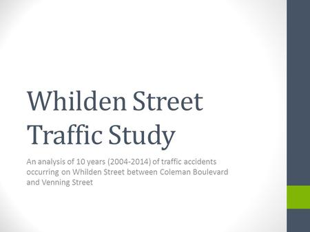 Whilden Street Traffic Study An analysis of 10 years (2004-2014) of traffic accidents occurring on Whilden Street between Coleman Boulevard and Venning.