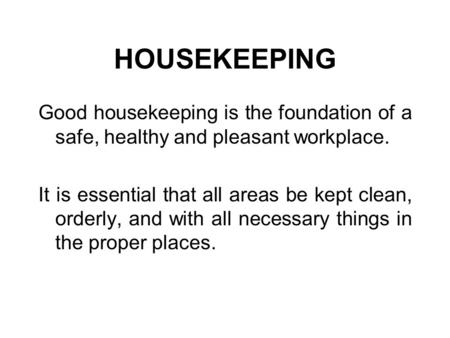 HOUSEKEEPING Good housekeeping is the foundation of a safe, healthy and pleasant workplace. It is essential that all areas be kept clean, orderly, and.