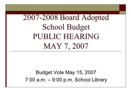 2007-2008 Board Adopted School Budget PUBLIC HEARING MAY 7, 2007 Budget Vote May 15, 2007 7:00 a.m. – 9:00 p.m. School Library.