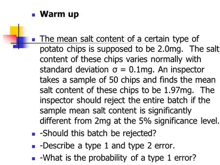 Warm up The mean salt content of a certain type of potato chips is supposed to be 2.0mg. The salt content of these chips varies normally with standard.