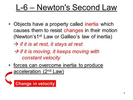 L-6 – Newton's Second Law Objects have a property called inertia which causes them to resist changes in their motion (Newton's1st Law or Galileo's law.