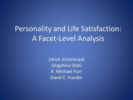 Personality and Life Satisfaction: A Facet-Level Analysis Ulrich Schimmack Shigehiro Oishi R. Michael Furr David C. Funder.
