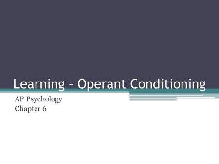 Learning – Operant Conditioning AP Psychology Chapter 6.